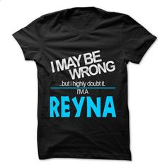 I May Be Wrong But I Highly Doubt It I am... REYNA - 99 - #hoodie fashion #cardigan sweater. MORE INFO => https://www.sunfrog.com/LifeStyle/I-May-Be-Wrong-But-I-Highly-Doubt-It-I-am-REYNA--99-Cool-Name-Shirt-.html?68278