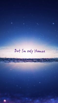 """But I'm only Human.""  Human~Christina Perri"