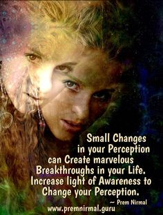 Small Changes in your Perception can Create marvelous Breakthroughs in your Life. Increase light of Awareness to Change your Perception. ~ Prem Nirmal
