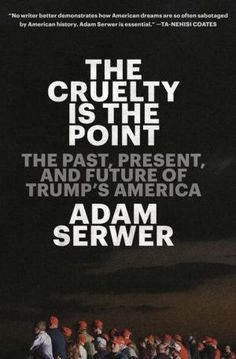 The Cruelty Is the Point: The Past, Present, and Future of Trump's America by Adam Serwer, Hardcover | Barnes & Noble® American Life, American History, American Dreams, Got Books, Books To Read, Kennedy School, Beautiful Book Covers, Book Recommendations