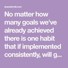 No matter how many goals we've already achieved there is one habit that if implemented consistently, will get us to that goal faster! Achieving Goals, Achieve Your Goals, Achieve Success, Prioritize, The Only Way, When Someone, Knowing You, Encouragement, Things To Come