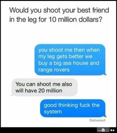 I'd totally shoot my friend in the leg for $10 million. The logic these two had is perfect. And of course, I'd first research where specifically to shoot so as to do the least amount of damage. Then we get to split the money. Even if only one of us gets shot, that's still $5 million each!