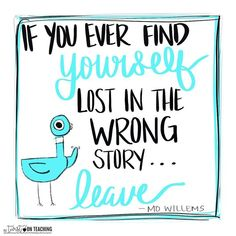 If you ever find yo If you ever find yourself in the wrong story leave -Mo Willems Make 2018 worth it. Author Quotes, Literary Quotes, Book Quotes, Mo Willems, Teacher Inspiration, Author Studies, Teacher Quotes, Book Gifts, Education Quotes