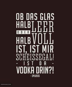 'Ob das Glas halb leer oder halb voll ist, ist mir scheißegal! Ist da Vodka drin?' - 3Plusss // :D ~