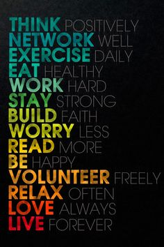 Think Positively Network Well Exercise Daily Eat Healthy Work Hard Stay Strong Build Faith Worry Less Read More Be Happy Volunteer Freely Relax Often Love Always Live Forever Poster. Motivational Wallpaper, Inspirational Posters, Inspirational Thoughts, Wallpaper Quotes, Typography Wallpaper, Hd Wallpaper, Inspiring Quotes, Iphone Wallpapers, Inspirational Wallpapers