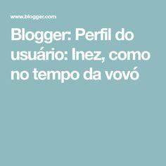 Blogger: Perfil do usuário: Inez, como no tempo da vovó