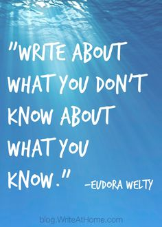 """Write about what you don't know about what you know."" - Eudora Welty #quotes #writing *"