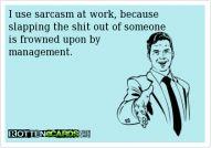 I use sarcasm at work