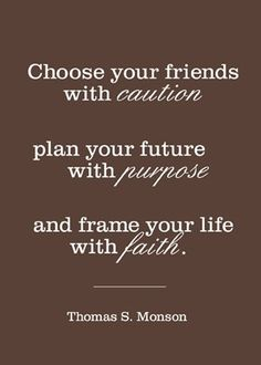 """""""Choose your #friends with caution, plan your #future with purpose and frame your #life with faith."""" ~Thomas S. Monson"""