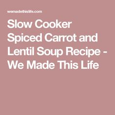Slow Cooker Spiced Carrot and Lentil Soup Recipe - We Made This Life