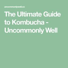 The Ultimate Guide to Kombucha - Uncommonly Well