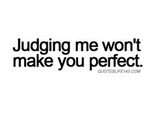 And more importantly, me judging you won't make me perfect - treating others as I want to be treated :)