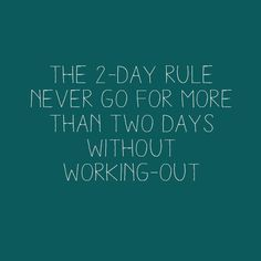 The 2-day rule: Never go for more than two days without working out.