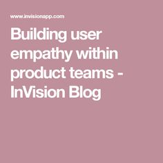 Building user empathy within product teams - InVision Blog
