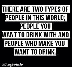 There are two types of people in this world: people you want to drink with and people who make you want to drink. Funny quote humor beer wine alcohol                                                                                                                                                      More