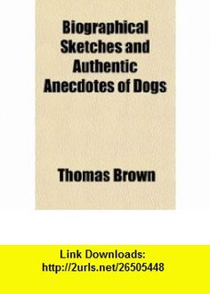 Biographical Sketches and Authentic Anecdotes of Dogs (9781150741609) Thomas Brown , ISBN-10: 1150741600  , ISBN-13: 978-1150741609 ,  , tutorials , pdf , ebook , torrent , downloads , rapidshare , filesonic , hotfile , megaupload , fileserve
