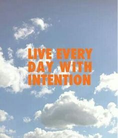 Live with intention, every single day.