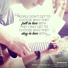 """People don't get to choose who they fall in love with. They only get to choose who they stay in love with."" Maybe Someday by Colleen Hoover"