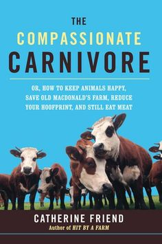 Compassionate+Carnivore:+Or,+How+to+Keep+Animals+Happy,+Save+Old+Macdonald's+Farm,+Reduce+Your+Hoofprint,+and+Still+Eat+Meat