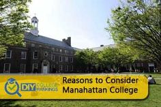 Reasons to consider Manhattan College: Honors Enrichment Program The Lasallian Scholars Program Fair Trade College Center for Urban Resilience and Environmental Sustainability (CURES) Accelerated Master's in Accounting, Business, Education, and Engineering Saturdays in the City Arches Learning & Living Community Holocaust, Genocide and Interfaith Education Center L.O.V.E. Service-Learning Programing