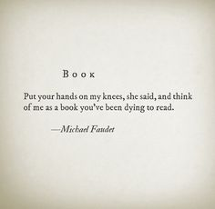 "Book ""Put your hands on my knees, she said, and think of me as a book you've been dying to read."" -Michael Faudet"