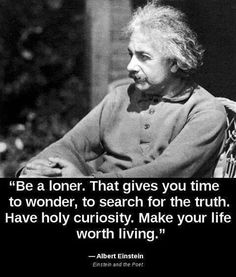 """Be a loner. That gives you time to wonder, search for the truth. Have holy curiosity. Make your life worth living."" ~ Albert Einstein"