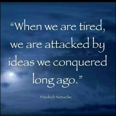 """""""When we are tired...."""" Nietzsche"""