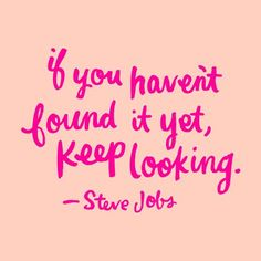 If you haven't found it yet, keep looking. ~ Steve Jobs