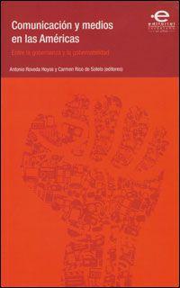 Comunicación y medios en las Américas : entre la gobernanza y la gobernabilidad / editores Antonio Roveda Hoyos y Carmen Rico de Sotelo