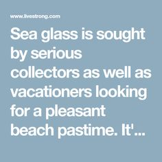 Sea glass is sought by serious collectors as well as vacationers looking for a pleasant beach pastime. It's fun to imagine its origins...perhaps it's a...
