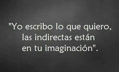 Yo escribo lo que quiero, las indirectas están en tu imaginación.