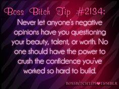 #2134 Never let anyone's negative opinions have you questioning your beauty , talent , or worth. No one should have the power to crush the confidence you've worked so hard to build.