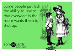 "I know a few people like this:) LOL ""Some people just lack the ability to realize that everyone in the room wants them to shut up."""