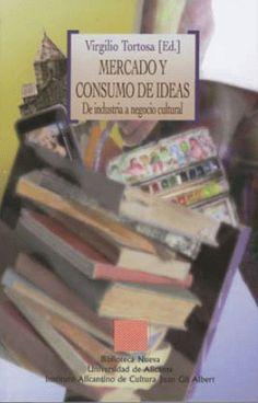 Mercado y consumo de ideas :de industria a negocio cultural / Virgilio Tortosa (ed.) Madrid : Biblioteca Nueva ; [Alicante] : Instituto Alicantino de Cultura Juan Gil-Albert, 2009