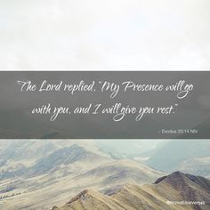 """The Lord replied, """"My Presence will go with you, and I will give you rest."""" ~ Exodus 33:14 NIV"""
