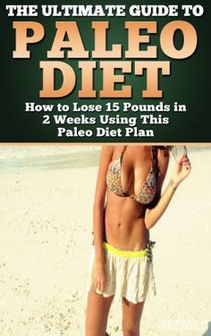 (Practical Paleo Cookbook) The Ultimate Guide to Paleo Diet - How to Lose 15 Pounds in 2 Weeks Using This Paleo Diet Plan (paleo diet, paleo diet plan)