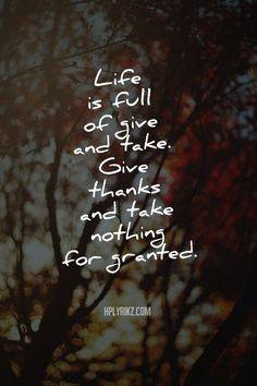 .Life is full of five and take. Give thanks and take nothing for granted.