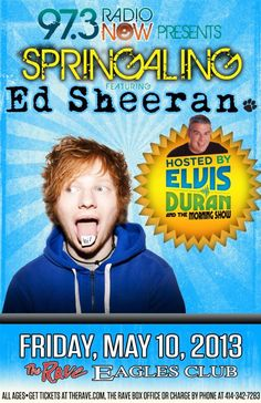 97.3 Radio Now Springaling ED SHEERAN with hosted by Elvis Duran featuring Nikki Williams Friday, May 10, 2013 at 7:30pm (doors open at 6:30pm) The Rave/Eagles Club - Milwaukee WI All Ages / 21+ to Drink  Advance tickets are $26.50 (General Admission) and $36.50 (VIP Balcony) plus fees.