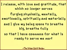 I release, with love and gratitude, that which no longer serves Purging physically, mentally, emotionally, spiritually and materially and I give my being space to breathe big, breathe fully so that I have openness for what is ready to serve me next #urbanspiritguide #purge