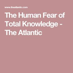 The Human Fear of Total Knowledge - The Atlantic