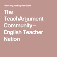 The TeachArgument Community – English Teacher Nation