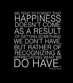 Recognize what you do have. Be grateful. Be happy.