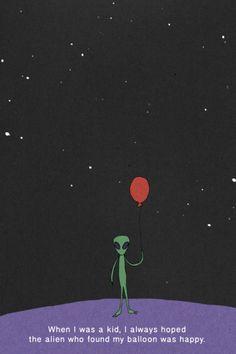 Quando eu era criança eu sempre esperei que o alien que achou meu balão tivesse ficado feliz.   Machado