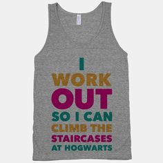 I work out so I can climb the staircases at Hogwarts, even if my letter is 20 years late