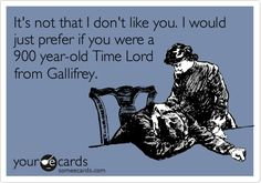 It's not that I don't like you. I would just prefer if you were a 900 year old Time Lord from Gallifrey.