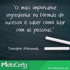 """""""O mais importante ingrediente para a fórmula do sucesso é saber como lidar com as pessoas."""" (Theodore Roosevelt)"""