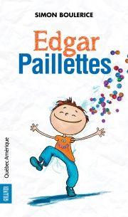 Edgar Paillettes, de Simon Boulerice (roman 9-12) Pas facile d'être le grand frère d'un enfant différent et flamboyant!