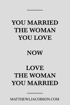 This quote have many meaning. You can marry someone you love, but can you love the women you marry?