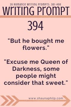 "Romance Writing prompt 381-400: ""But he bought me flowers.""""Excuse me Queen of Darkness, some people might consider that sweet."" Visit my website, an excellent resource of writing prompts, writing tips, story ideas, story inspiration, writing inspiration, and plot twist! #writingprompts #writing #prompts #fictionwritingprompts #fiction #prompt #storyideas #writinginspiration #plottwist #storyinspiration #storywritingprompt #romancewritingprompts"
