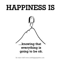 Happiness is, knowing that everything is going to be ok. - Cute Happy Quotes